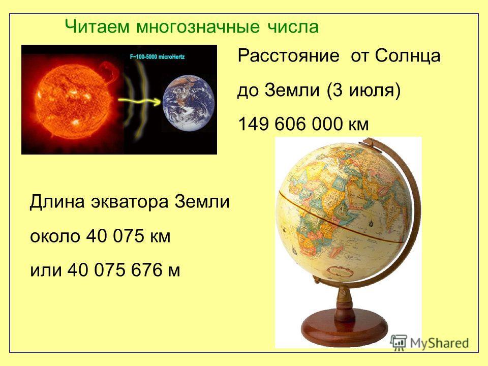 Читаем многозначные числа Расстояние от Солнца до Земли (3 июля) 149 606 000 км Длина экватора Земли около 40 075 км или 40 075 676 м