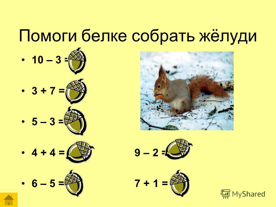 Помоги белке собрать жёлуди 10 – 3 = 7 3 + 7 = 10 5 – 3 = 2 4 + 4 = 8 9 – 2 = 7 6 – 5 = 1 7 + 1 = 8
