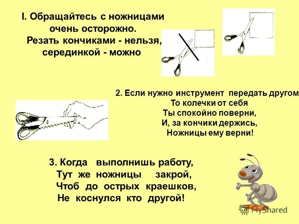 I. Обращайтесь с ножницами очень осторожно. Резать кончиками - нельзя, серединкой - можно 2. Если нужно инструмент передать другому. То колечки от себя Ты спокойно поверни, И, за кончики держись, Ножницы ему верни! 3. Когда выполнишь работу, Тут же н