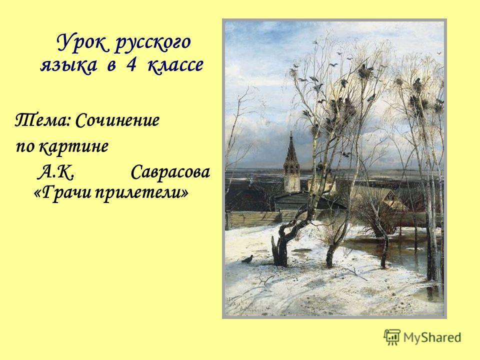 Урок русского языка в 4 классе Тема: Сочинение по картине А.К. Саврасова «Грачи прилетели»