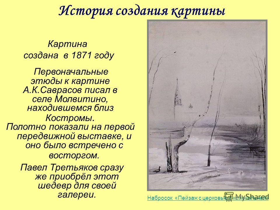 История создания картины Картина создана в 1871 году Первоначальные этюды к картине А.К.Саврасов писал в селе Молвитино, находившемся близ Костромы. Павел Третьяков сразу же приобрёл этот шедевр для своей галереи. Полотно показали на первой передвижн