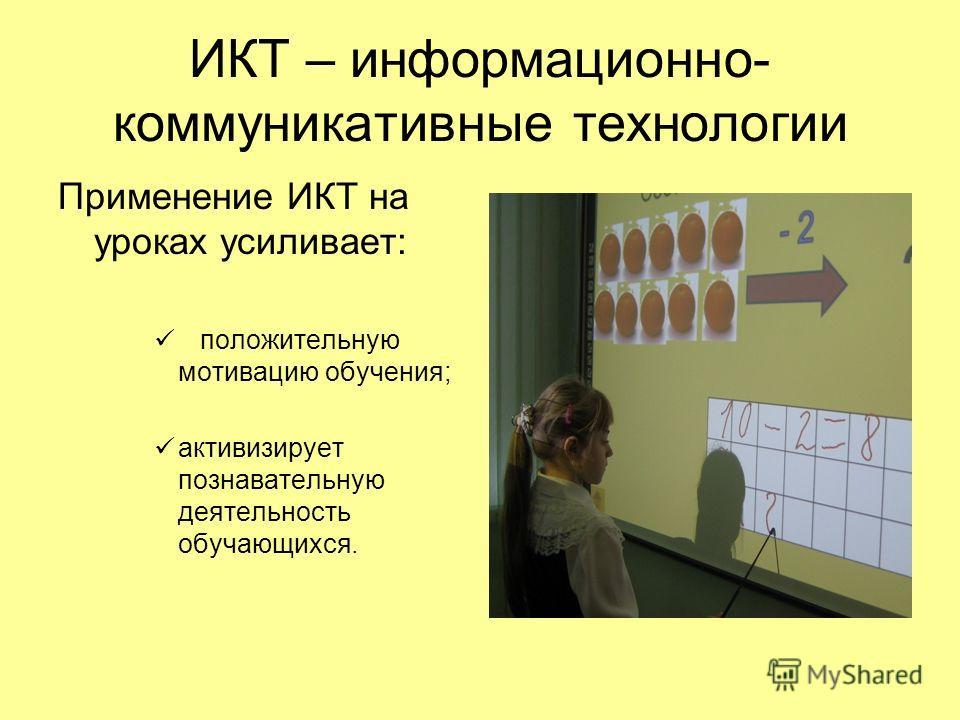 ИКТ – информационно- коммуникативные технологии Применение ИКТ на уроках усиливает: положительную мотивацию обучения; активизирует познавательную деятельность обучающихся.