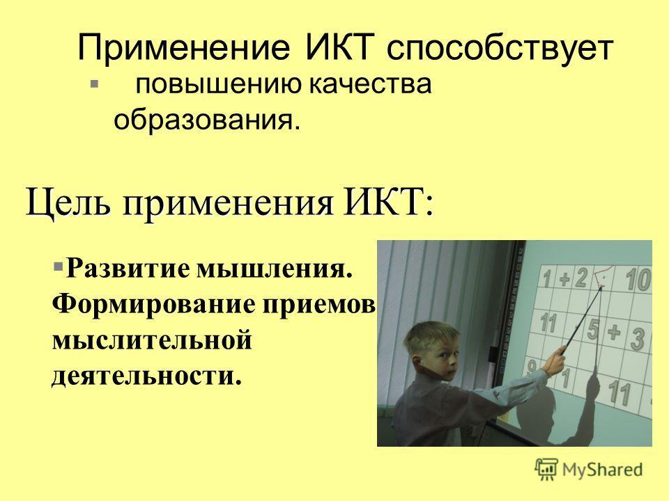 Применение ИКТ способствует повышению качества образования. Развитие мышления. Формирование приемов мыслительной деятельности. Цель применения ИКТ: