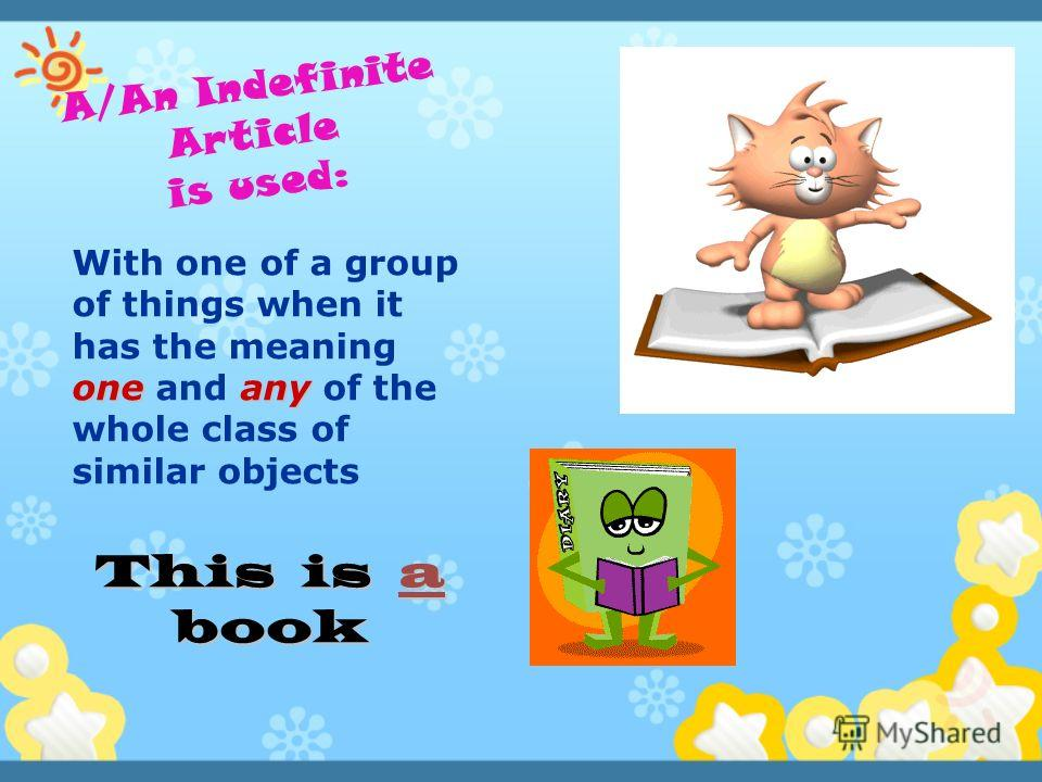oneany With one of a group of things when it has the meaning one and any of the whole class of similar objects This is a book