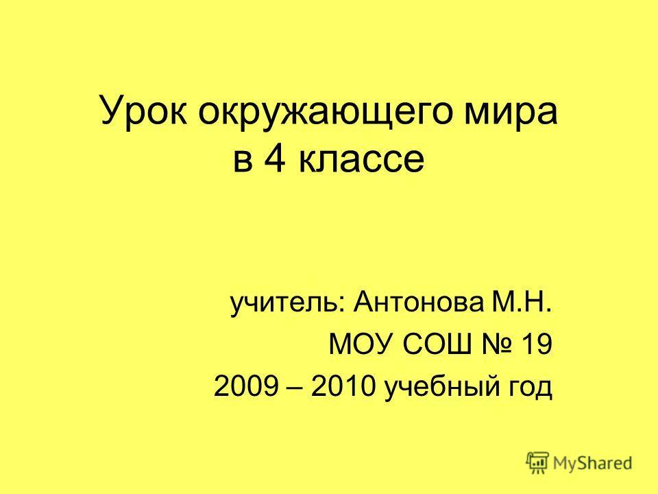 Урок окружающего мира в 4 классе учитель: Антонова М.Н. МОУ СОШ 19 2009 – 2010 учебный год