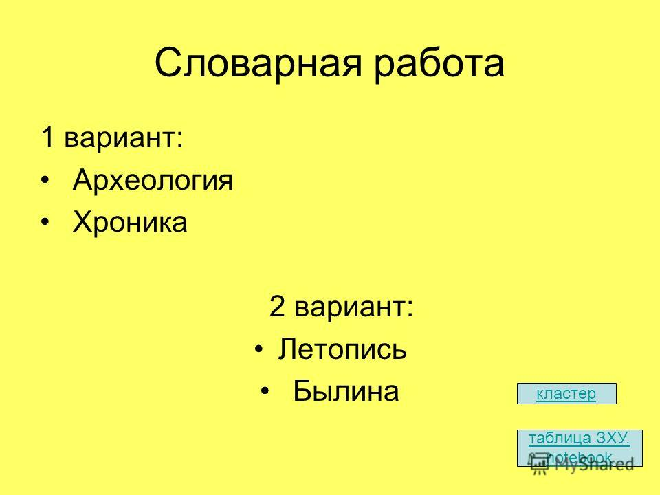 Словарная работа 1 вариант: Археология Хроника 2 вариант: Летопись Былина таблица ЗХУ. notebook кластер