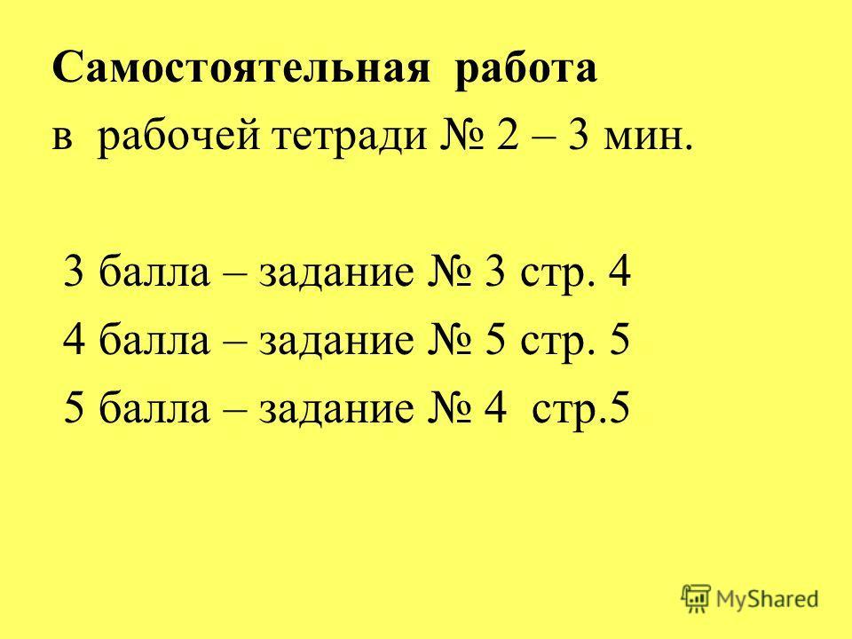 Самостоятельная работа в рабочей тетради 2 – 3 мин. 3 балла – задание 3 стр. 4 4 балла – задание 5 стр. 5 5 балла – задание 4 стр.5