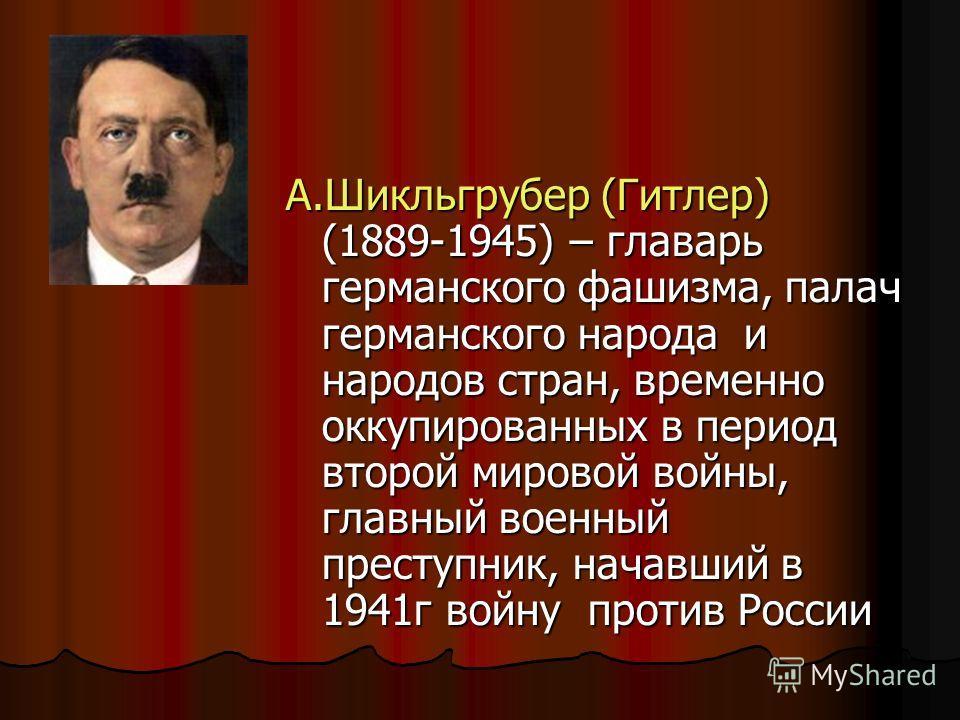 А.Шикльгрубер (Гитлер) (1889-1945) – главарь германского фашизма, палач германского народа и народов стран, временно оккупированных в период второй мировой войны, главный военный преступник, начавший в 1941 г войну против России