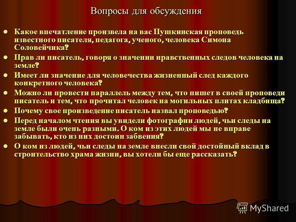 Вопросы для обсуждения Какое впечатление произвела на вас Пушкинская проповедь известного писателя, педагога, ученого, человека Симона Соловейчика ? Какое впечатление произвела на вас Пушкинская проповедь известного писателя, педагога, ученого, челов