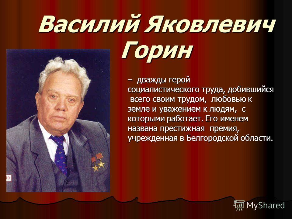 Василий Яковлевич Горин – дважды герой социалистического труда, добившийся всего своим трудом, любовью к всего своим трудом, любовью к земле и уважением к людям, с которыми работает. Его именем названа престижная премия, учрежденная в Белгородской об