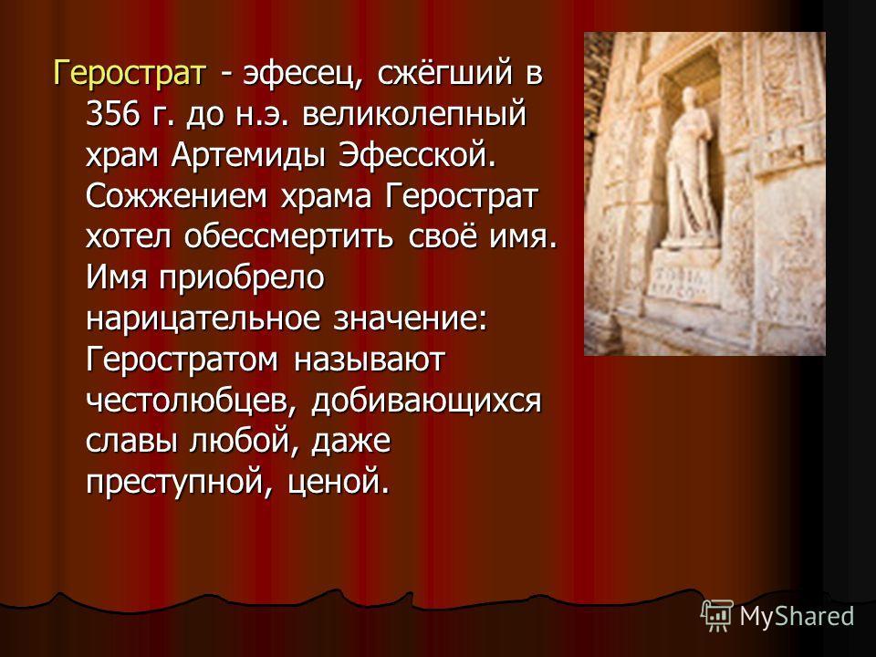 Герострат - эфесец, сжёгший в 356 г. до н.э. великолепный храм Артемиды Эфесской. Сожжением храма Герострат хотел обессмертить своё имя. Имя приобрело нарицательное значение: Геростратом называют честолюбцев, добивающихся славы любой, даже преступной