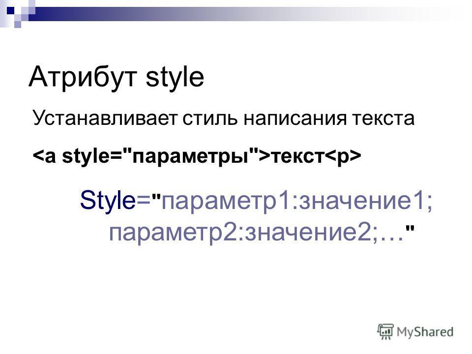 Атрибут style Устанавливает стиль написания текста текст Style=  параметр 1:значение 1; параметр 2:значение 2;…