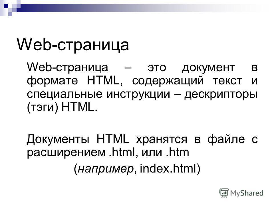 Web-страница Web-страница – это документ в формате HTML, содержащий текст и специальные инструкции – дескрипторы (тэги) HTML. Документы HTML хранятся в файле с расширением.html, или.htm (например, index.html)