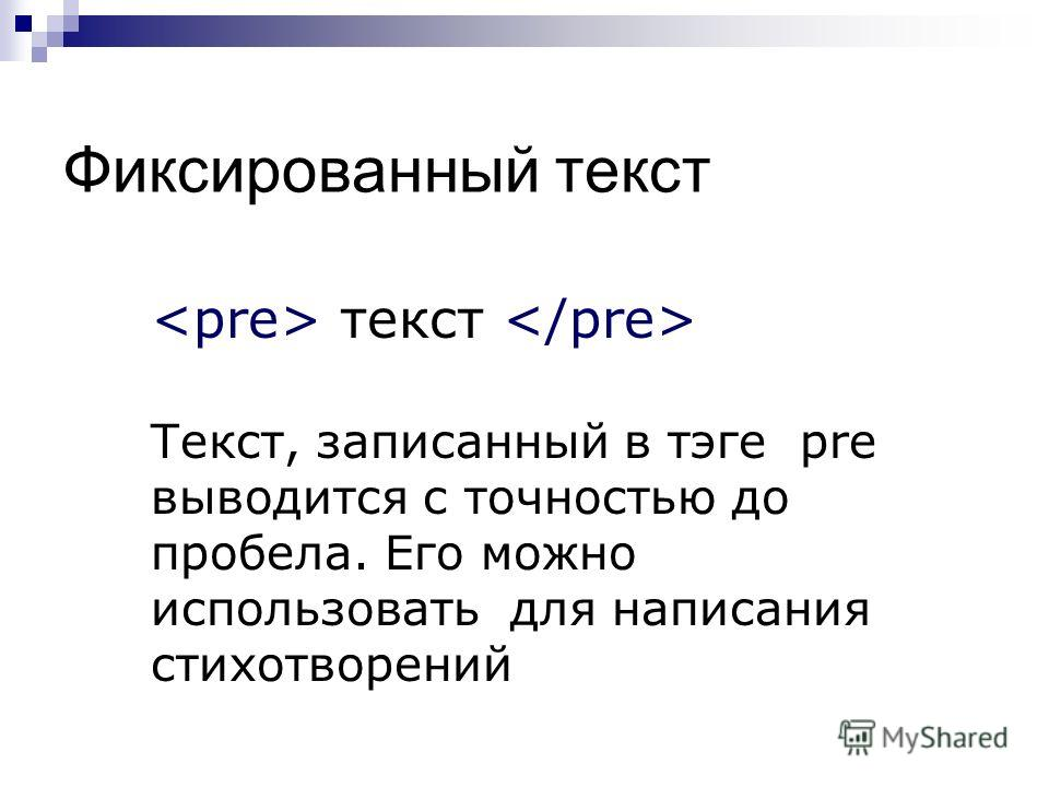 Фиксированный текст текст Текст, записанный в тэге pre выводится с точностью до пробела. Его можно использовать для написания стихотворений