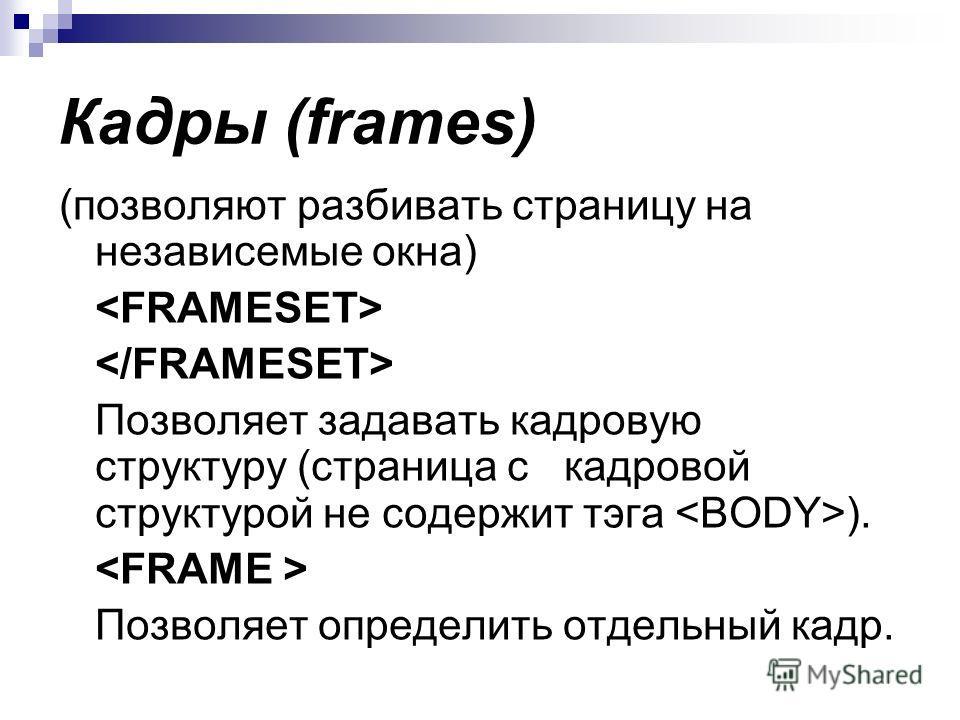Кадры (frames) (позволяют разбивать страницу на независемые окна) Позволяет задавать кадровую структуру (страница с кадровой структурой не содержит тэга ). Позволяет определить отдельный кадр.