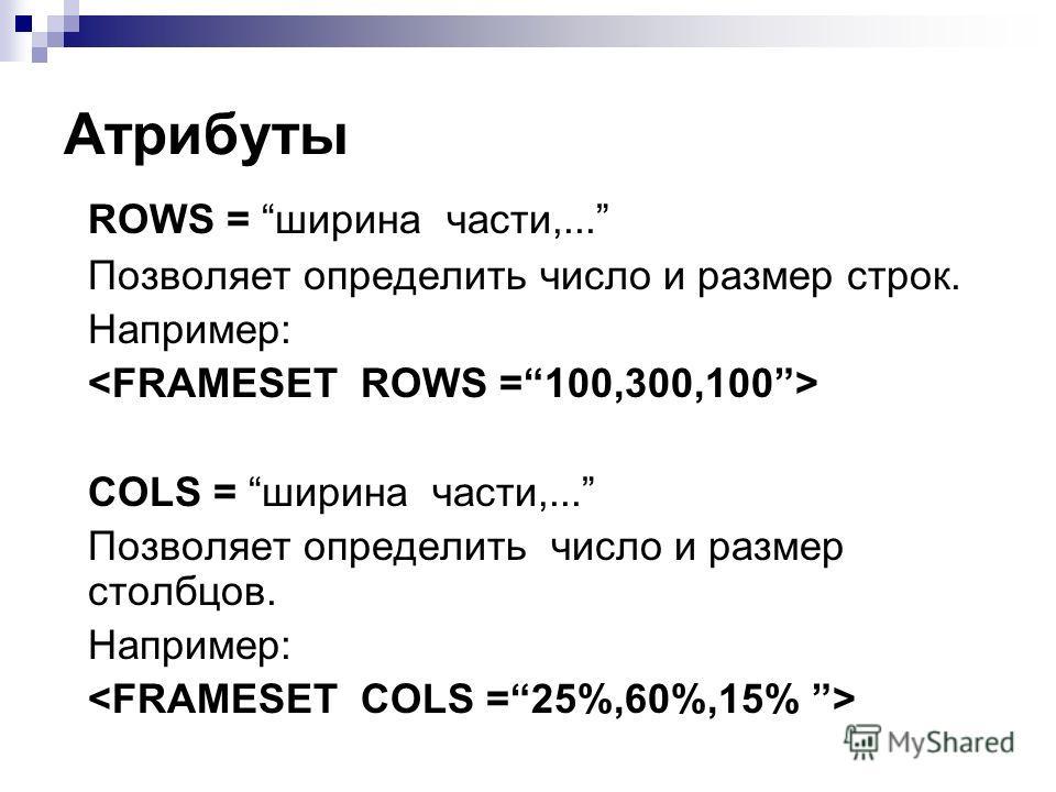 Атрибуты ROWS = ширина части,... Позволяет определить число и размер строк. Например: COLS = ширина части,... Позволяет определить число и размер столбцов. Например: