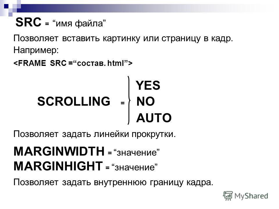 SRC =имя файла Позволяет вставить картинку или страницу в кадр. Например: YES SCROLLING = NO AUTO Позволяет задать линейки прокрутки. MARGINWIDTH =значение MARGINHIGHT =значение Позволяет задать внутреннюю границу кадра.
