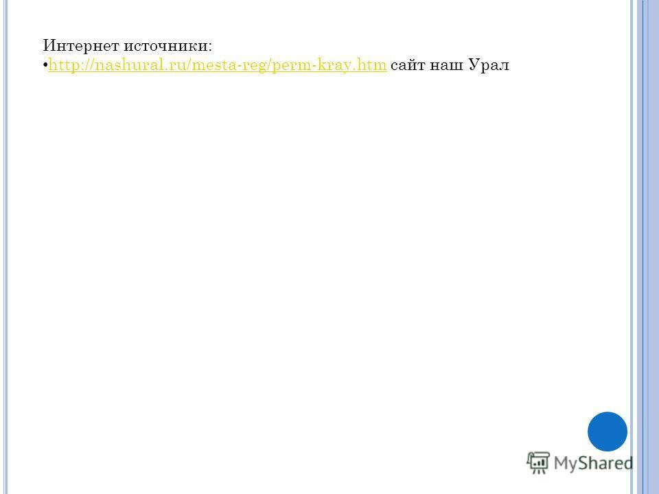 Интернет источники: http://nashural.ru/mesta-reg/perm-kray.htm сайт наш Урал http://nashural.ru/mesta-reg/perm-kray.htm