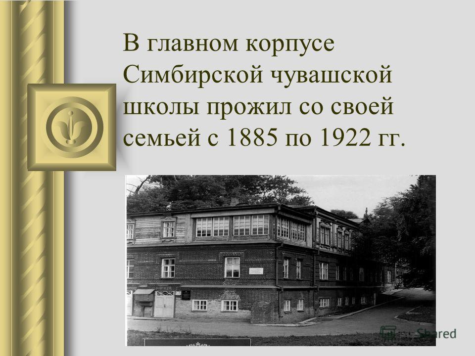 В главном корпусе Симбирской чувашской школы прожил со своей семьей с 1885 по 1922 гг.