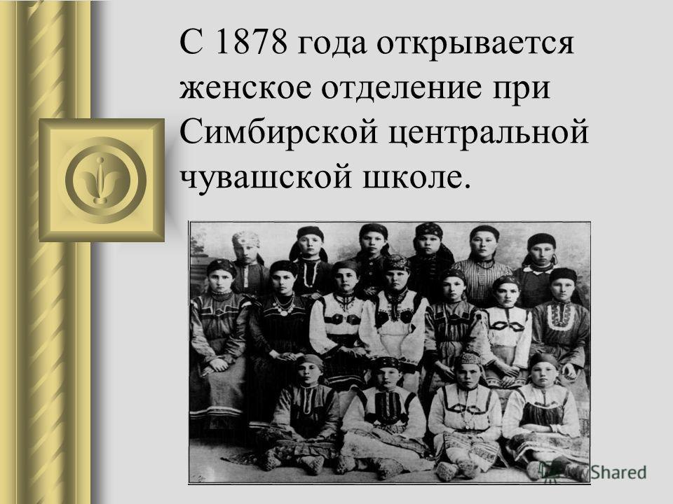 С 1878 года открывается женское отделение при Симбирской центральной чувашской школе.