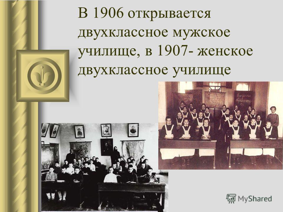 В 1906 открывается двухклассное мужское училище, в 1907- женское двухклассное училище