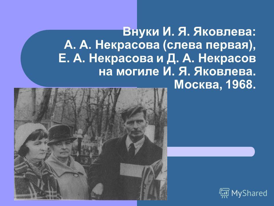 Внуки И. Я. Яковлева: А. А. Некрасова (слева первая), Е. А. Некрасова и Д. А. Некрасов на могиле И. Я. Яковлева. Москва, 1968.