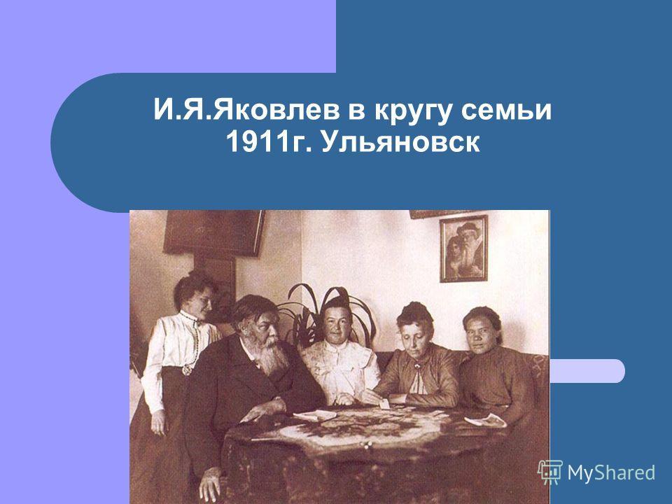 И.Я.Яковлев в кругу семьи 1911 г. Ульяновск