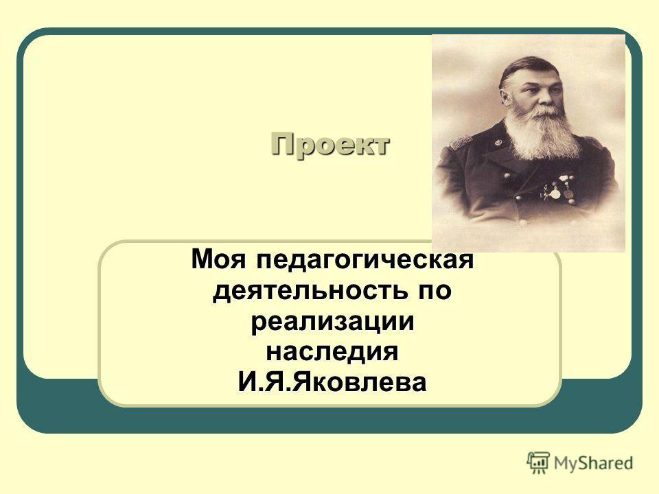 Проект Моя педагогическая деятельность по реализации наследия И.Я.Яковлева