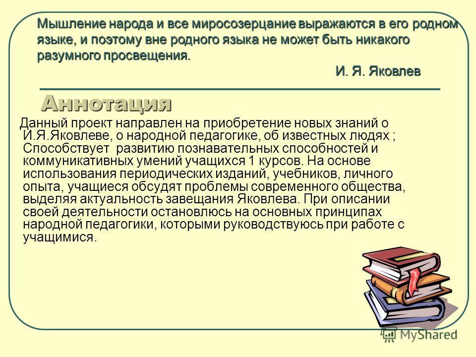 Аннотация Данный проект направлен на приобретение новых знаний о И.Я.Яковлеве, о народной педагогике, об известных людях ; Способствует развитию познавательных способностей и коммуникативных умений учащихся 1 курсов. На основе использования периодиче