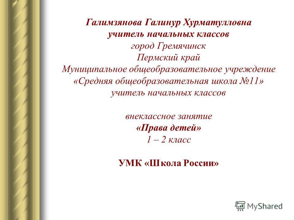 Галимзянова Галинур Хурматулловна учитель начальных классов город Гремячинск Пермский край Муниципальное общеобразовательное учреждение «Средняя общеобразовательная школа 11» учитель начальных классов внеклассное занятие «Права детей» 1 – 2 класс УМК