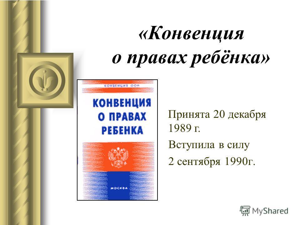 «Конвенция о правах ребёнка» Вступила в силу 2 сентября 1990 г. Принята 20 декабря 1989 г.