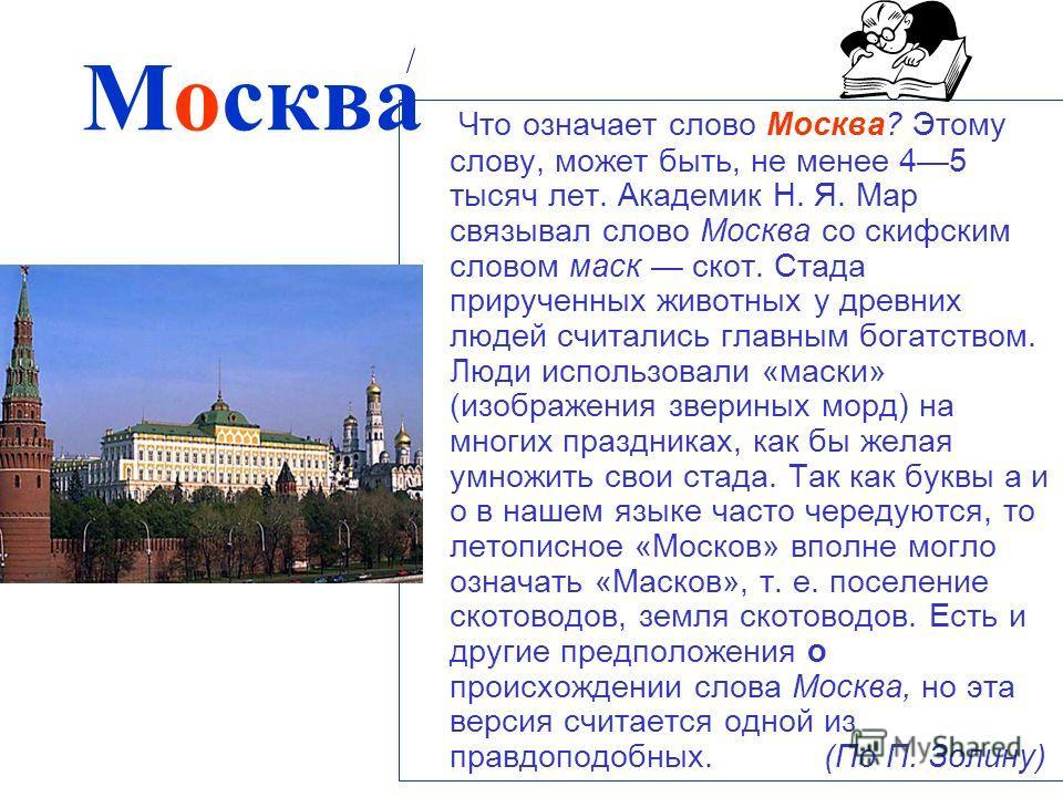 Что означает слово Москва? Этому слову, может быть, не менее 45 тысяч лет. Академик Н. Я. Map связывал слово Москва со скифским словом маск скот. Стада прирученных животных у древних людей считались главным богатством. Люди использовали «маски» (изоб