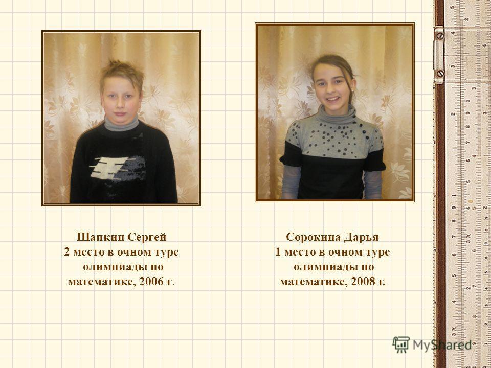 Шапкин Сергей 2 место в очном туре олимпиады по математике, 2006 г. Сорокина Дарья 1 место в очном туре олимпиады по математике, 2008 г.