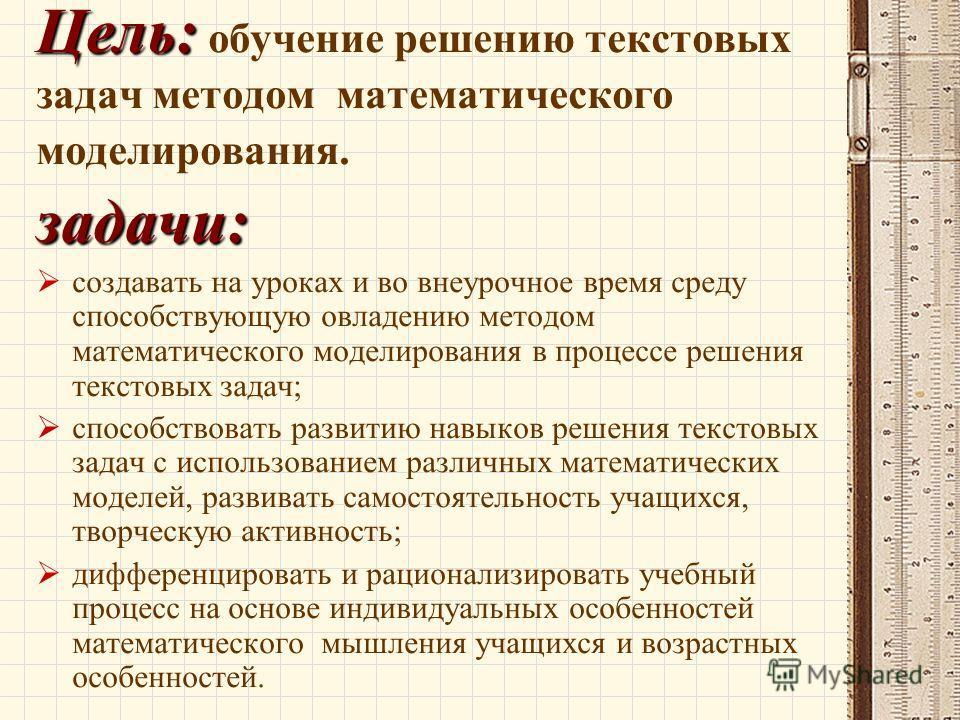 Цель: Цель: обучение решению текстовых задач методом математического моделирования. задачи: создавать на уроках и во внеурочное время среду способствующую овладению методом математического моделирования в процессе решения текстовых задач; способствов