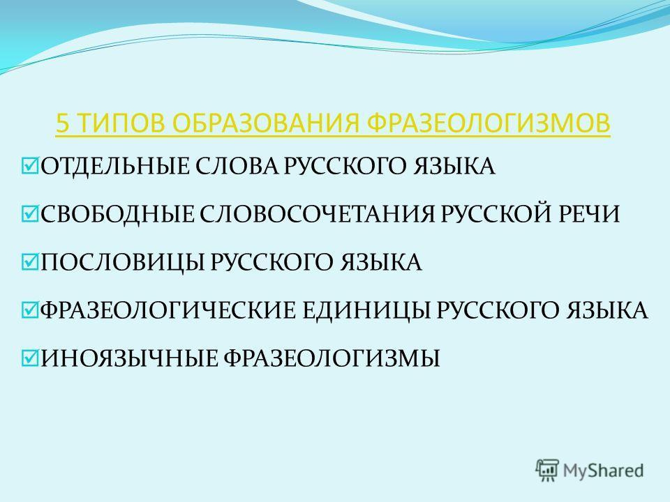 5 ТИПОВ ОБРАЗОВАНИЯ ФРАЗЕОЛОГИЗМОВ ОТДЕЛЬНЫЕ СЛОВА РУССКОГО ЯЗЫКА СВОБОДНЫЕ СЛОВОСОЧЕТАНИЯ РУССКОЙ РЕЧИ ПОСЛОВИЦЫ РУССКОГО ЯЗЫКА ФРАЗЕОЛОГИЧЕСКИЕ ЕДИНИЦЫ РУССКОГО ЯЗЫКА ИНОЯЗЫЧНЫЕ ФРАЗЕОЛОГИЗМЫ