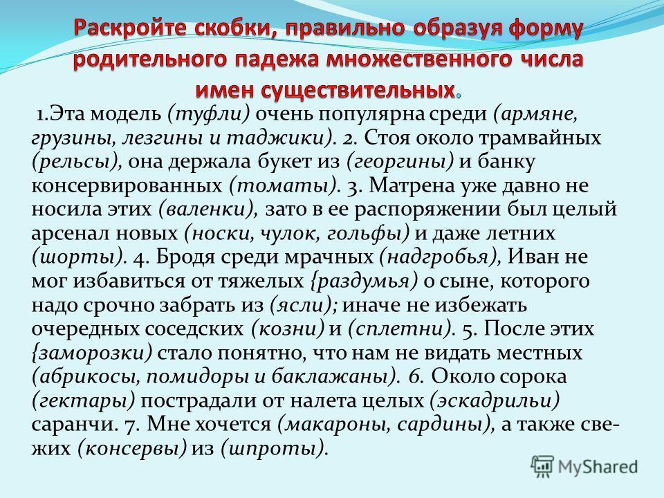 1. Эта модель (туфли) очень популярна среди (армяне, грузины, лезгины и таджики). 2. Стоя около трамвайных (рельсы), она держала букет из (георгины) и банку консервированных (томаты). 3. Матрена уже давно не носила этих (валенки), зато в ее распоряже