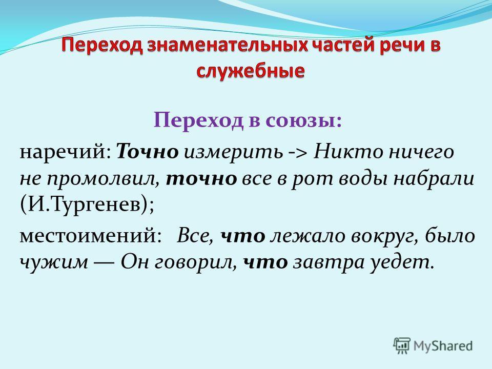 Переход в союзы: наречий: Точно измерить -> Никто ничего не промолвил, точно все в рот воды набрали (И.Тургенев); местоимений: Все, что лежало вокруг, было чужим Он говорил, что завтра уедет.