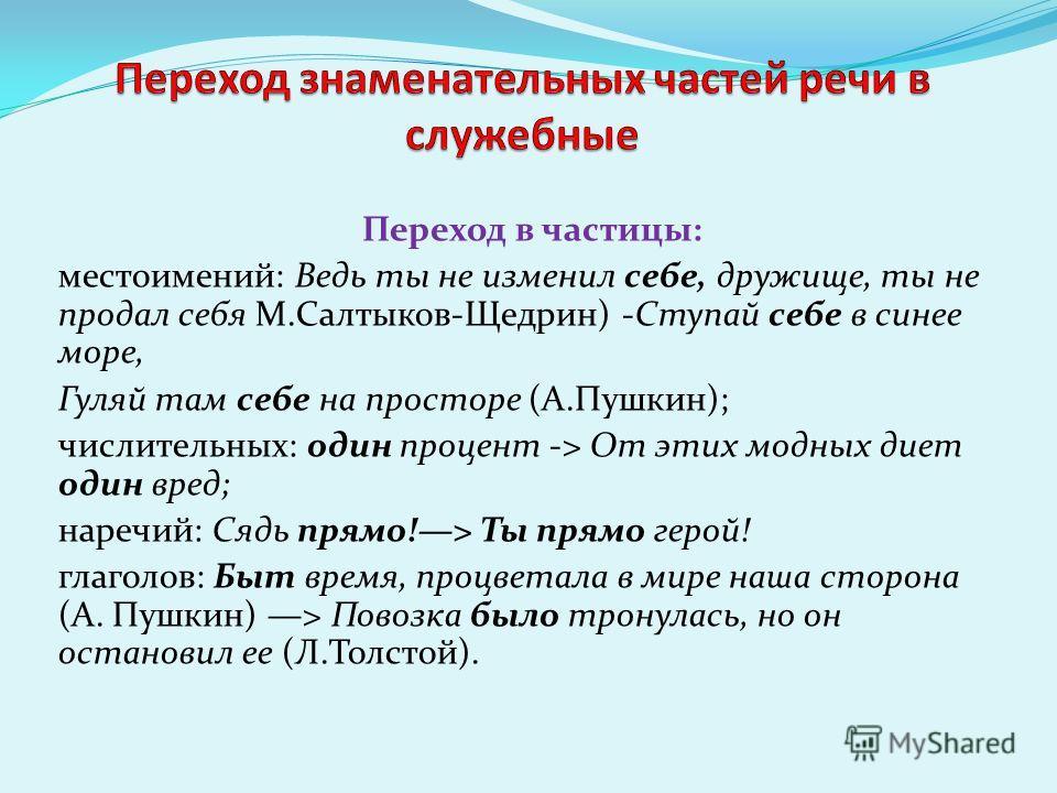 Переход в частицы: местоимений: Ведь ты не изменил себе, дружище, ты не продал себя М.Салтыков-Щедрин) -Ступай себе в синее море, Гуляй там себе на просторе (А.Пушкин); числительных: один процент -> От этих модных диет один вред; наречий: Сядь прямо!