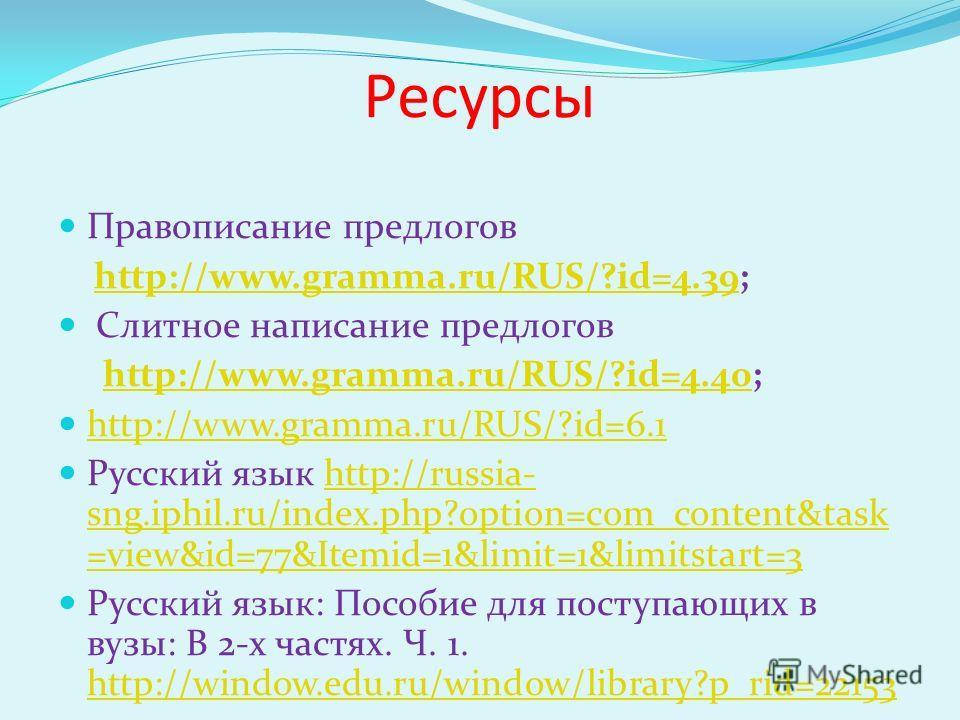 Ресурсы Правописание предлогов http://www.gramma.ru/RUS/?id=4.39;http://www.gramma.ru/RUS/?id=4.39 Слитное написание предлогов http://www.gramma.ru/RUS/?id=4.40;http://www.gramma.ru/RUS/?id=4.40 http://www.gramma.ru/RUS/?id=6.1 Русский язык http://ru