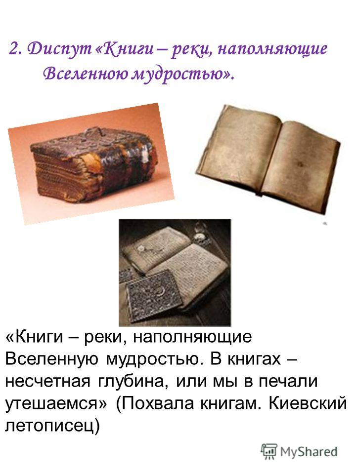2. Диспут «Книги – реки, наполняющие Вселенною мудростью». «Книги – реки, наполняющие Вселенную мудростью. В книгах – несчетная глубина, или мы в печали утешаемся» (Похвала книгам. Киевский летописец)
