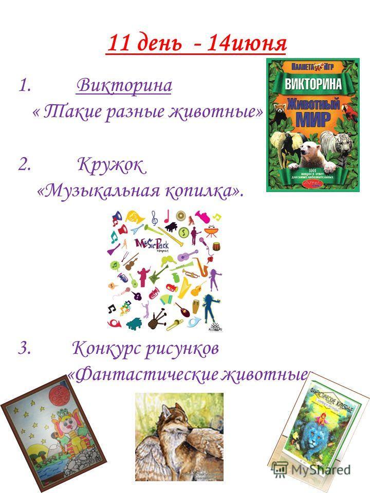 11 день - 14 июня 1. Викторина « Такие разные животные» 2. Кружок «Музыкальная копилка». 3. Конкурс рисунков «Фантастические животные».