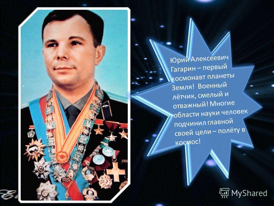 Юрий Алексеевич Гагарин – первый космонавт планеты Земля! Военный лётчик, смелый и отважный! Многие области науки человек подчинил главной своей цели – полёту в космос!