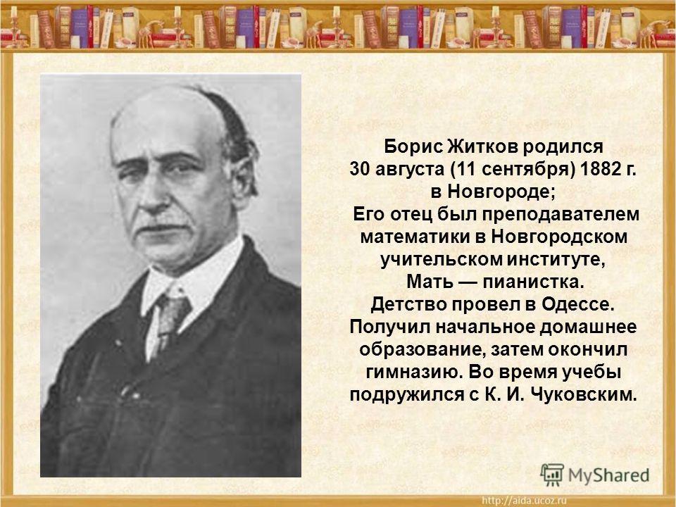 Борис Житков родился 30 августа (11 сентября) 1882 г. в Новгороде; Его отец был преподавателем математики в Новгородском учительском институте, Мать пианистка. Детство провел в Одессе. Получил начальное домашнее образование, затем окончил гимназию. В