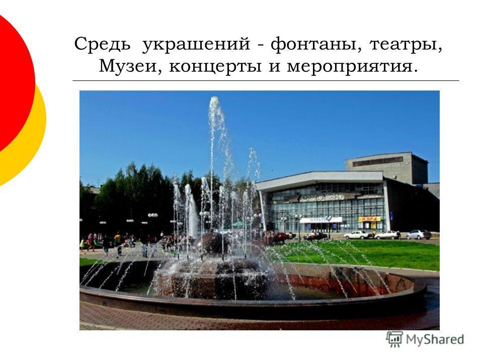 Средь украшений - фонтаны, театры, Музеи, концерты и мероприятия.