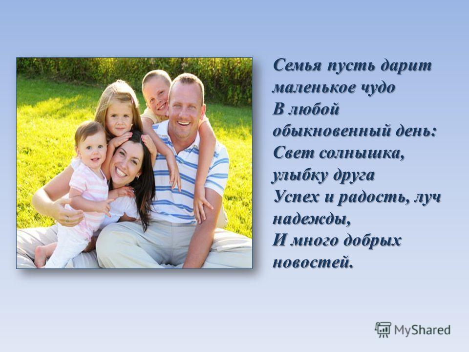 Семья пусть дарит маленькое чудо В любой обыкновенный день: Свет солнышка, улыбку друга Успех и радость, луч надежды, И много добрых новостей.