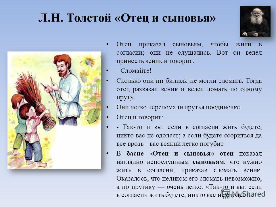 Л.Н. Толстой «Отец и сыновья» Отец приказал сыновьям, чтобы жили в согласии; они не слушались. Вот он велел принесть веник и говорит: - Сломайте! Сколько они ни бились, не могли сломать. Тогда отец развязал веник и велел ломать по одному пруту. Они л