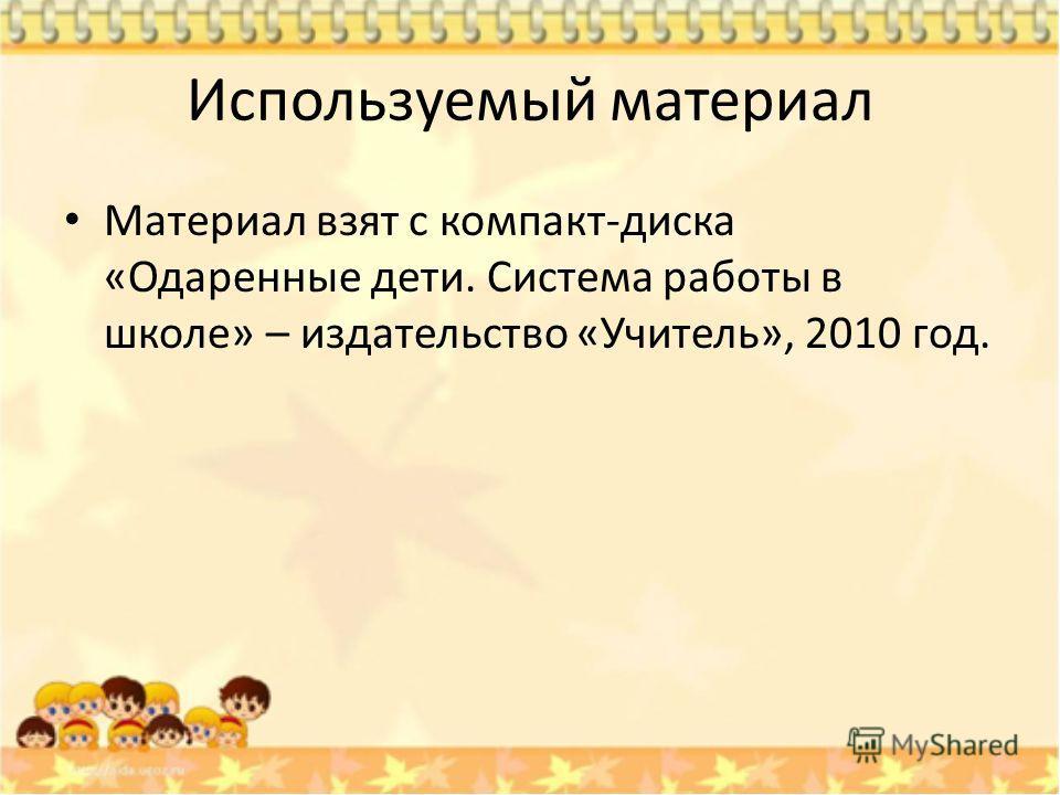 Используемый материал Материал взят с компакт-диска «Одаренные дети. Система работы в школе» – издательство «Учитель», 2010 год.