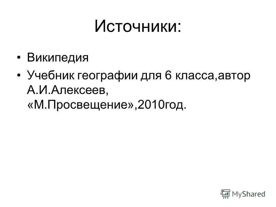 Источники: Википедия Учебник географии для 6 класса,автор А.И.Алексеев, «М.Просвещение»,2010 год.