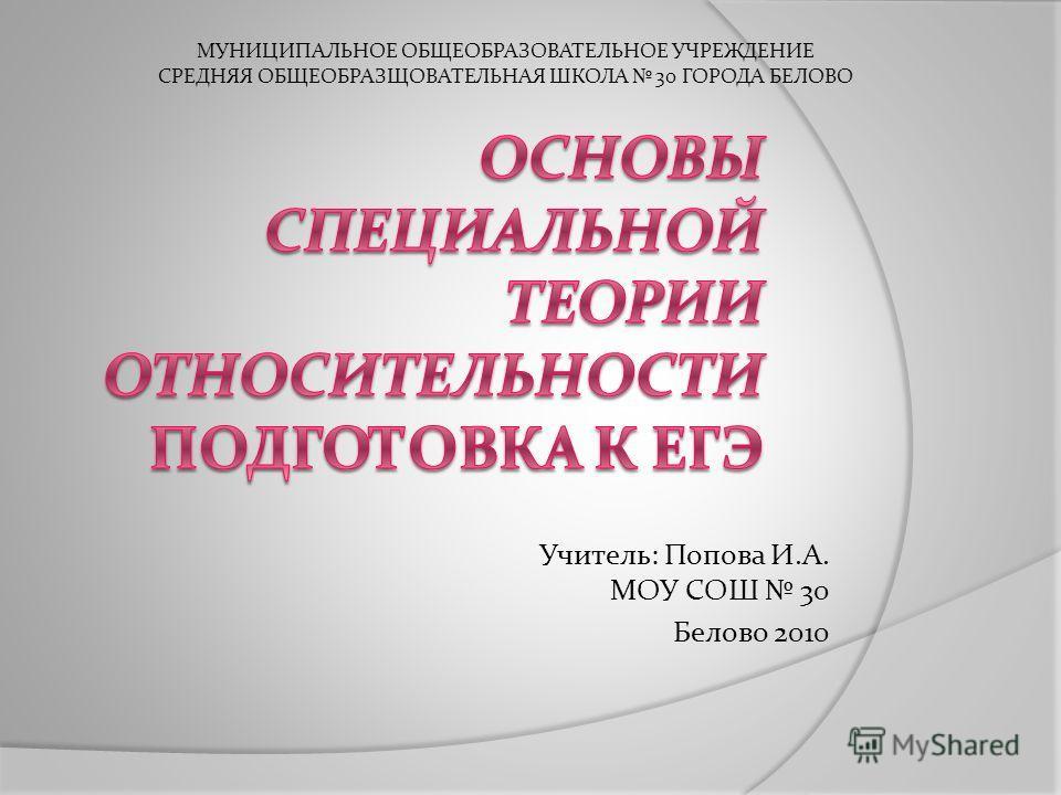 Учитель: Попова И.А. МОУ СОШ 30 Белово 2010 МУНИЦИПАЛЬНОЕ ОБЩЕОБРАЗОВАТЕЛЬНОЕ УЧРЕЖДЕНИЕ СРЕДНЯЯ ОБЩЕОБРАЗЩОВАТЕЛЬНАЯ ШКОЛА 30 ГОРОДА БЕЛОВО