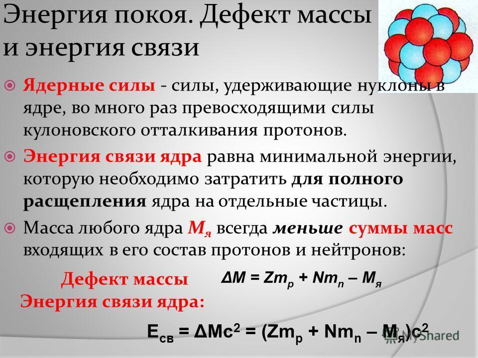 Энергия покоя. Дефект массы и энергия связи ΔM = Zm p + Nm n – M я Дефект массы Ядерные силы - силы, удерживающие нуклоны в ядре, во много раз превосходящими силы кулоновского отталкивания протонов. Энергия связи ядра равна минимальной энергии, котор
